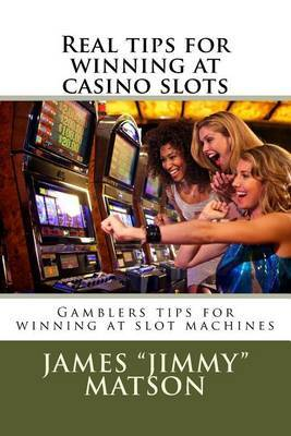 Real Tips for Winning at Casino Slots: Gambler Tips for Winning at Slot Machines by James Jimmy Matson image
