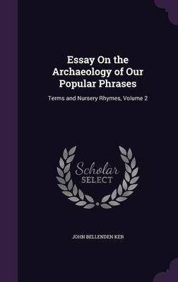 Essay on the Archaeology of Our Popular Phrases by John Bellenden Ker