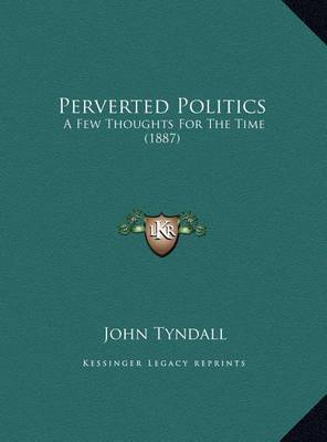 Perverted Politics: A Few Thoughts for the Time (1887) by John Tyndall