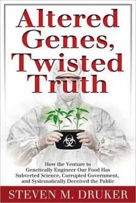 Altered Genes, Twisted Truth by Steven M Druker
