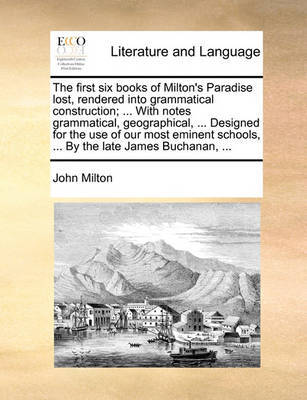 The First Six Books of Milton's Paradise Lost, Rendered Into Grammatical Construction; ... with Notes Grammatical, Geographical, ... Designed for the Use of Our Most Eminent Schools, ... by the Late James Buchanan, by John Milton