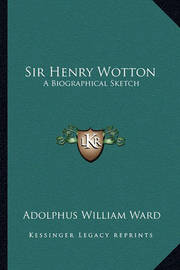 Sir Henry Wotton: A Biographical Sketch by Adolphus William Ward