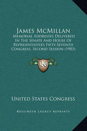 James McMillan: Memorial Addresses Delivered in the Senate and House of Representatives Fifty-Seventh Congress, Second Session (1903) by United States Congress