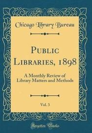 Public Libraries, 1898, Vol. 3 by Chicago Library Bureau
