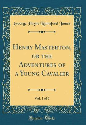 Henry Masterton, or the Adventures of a Young Cavalier, Vol. 1 of 2 (Classic Reprint) by George Payne Rainsford James image
