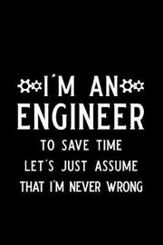 I'm an Engineer to Save Time Let's Just Assume That I'm Never Wrong by Booki Nova