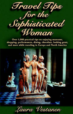 Travel Tips for the Sophisticated Woman: Over 1,000 Practical Tips on Enjoying Museums, Shopping, Performances, Dining, Chocolate, Looking Great, and More While Traveling in Europe and North America by Laura Vestanen image