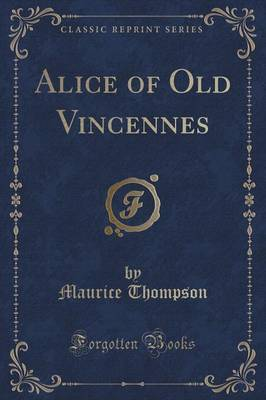 Alice of Old Vincennes (Classic Reprint) by Maurice Thompson