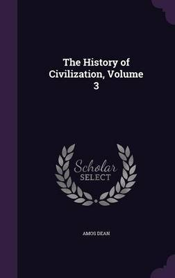 The History of Civilization, Volume 3 by Amos Dean