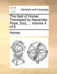 The Iliad of Homer. Translated by Alexander Pope, Esq; ... Volume 4 of 6 by Homer
