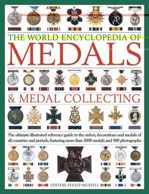 The World Encyclopaedia of Medals and Medal Collecting: The Ultimate Illustrated Reference Guide to the Orders, Decorations and Medals of All Countries and Periods, Featuring More Than 3000 Medals by Philip Mussell