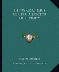 Henry Cornelius Agrippa, a Doctor of Divinity by Henry Morley