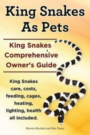 King Snakes as Pets. King Snakes Comprehensive Owner's Guide. Kingsnakes Care, Costs, Feeding, Cages, Heating, Lighting, Health All Included. by Marvin Murkett