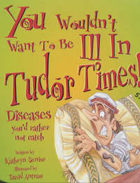 You Wouldn't Want To Be: Ill in Tudor Times by Kathryn Senior image