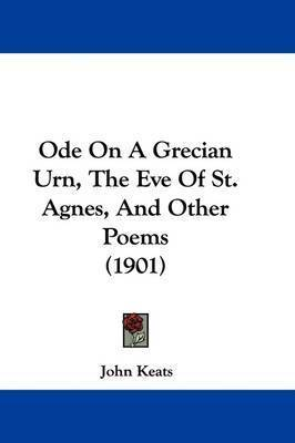 Ode on a Grecian Urn, the Eve of St. Agnes, and Other Poems (1901) by John Keats