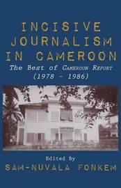 Incisive Journalism in Cameroon. the Best of Cameroon Report (1978 - 1986)