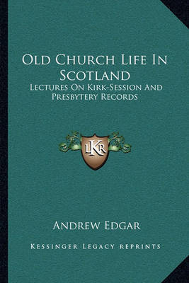 Old Church Life in Scotland: Lectures on Kirk-Session and Presbytery Records by Andrew Edgar