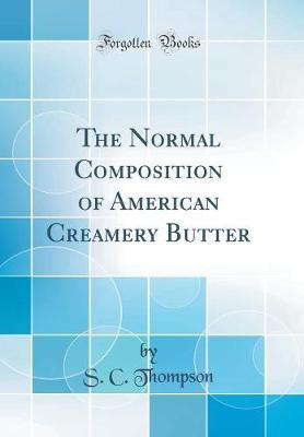 The Normal Composition of American Creamery Butter (Classic Reprint) by S C Thompson