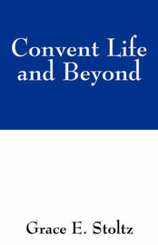 Convent Life and Beyond by Grace E Stoltz image