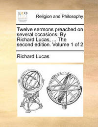 Twelve Sermons Preached on Several Occasions. by Richard Lucas, ... the Second Edition. Volume 1 of 2 by Richard Lucas
