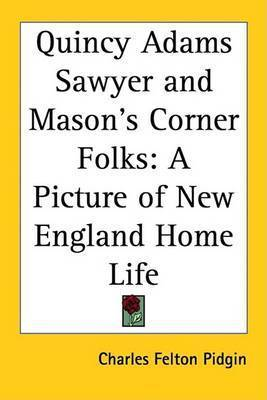 Quincy Adams Sawyer and Mason's Corner Folks: A Picture of New England Home Life by Charles Felton Pidgin