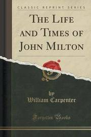 The Life and Times of John Milton (Classic Reprint) by William Carpenter