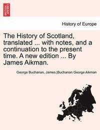 The History of Scotland, Translated ... with Notes, and a Continuation to the Present Time. a New Edition ... by James Aikman. Vol. VI. by George Buchanan