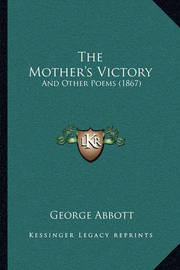 The Mother's Victory: And Other Poems (1867) by George Abbott