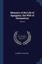 Memoirs of the Life of Agrippina, the Wife of Germanicus; Volume 3 by Elizabeth Hamilton