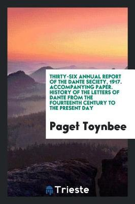 Thirty-Six Annual Report of the Dante Seciety, 1917. Accompanying Paper. History of the Letters of Dante from the Fourteenth Century to the Present Day by Paget Toynbee