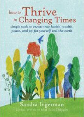 How to Thrive in Changing Times: Simple Tools to Create True Health, Wealth, Peace, and Joy for Yourself and the Earth by Sandra Ingerman