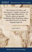 The London Art of Cookery, and Housekeeper's Complete Assistant. on a New Plan. Made Plain and Easy ... to Which Is Added, an Appendix, ... Embellished with a Head of the Author, and a Bill of Fare for Every Month Elegantly Engraved by John Farley