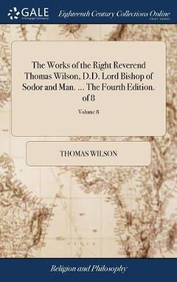 The Works of the Right Reverend Thomas Wilson, D.D. Lord Bishop of Sodor and Man. ... the Fourth Edition. of 8; Volume 8 by Thomas Wilson