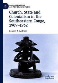 Church, State and Colonialism in Southeastern Congo, 1909-1962 by Reuben A. Loffman
