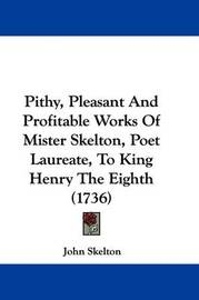 Pithy, Pleasant And Profitable Works Of Mister Skelton, Poet Laureate, To King Henry The Eighth (1736) by John Skelton