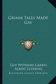 Grimm Tales Made Gay by Guy Wetmore Carryl