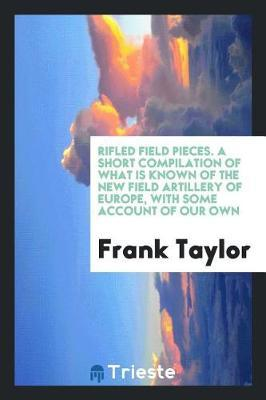 Rifled Field Pieces. a Short Compilation of What Is Known of the New Field Artillery of Europe, with Some Account of Our Own by Frank Taylor
