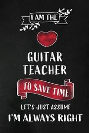 I am the Guitar Teacher I am always Right by Workplace Wonders