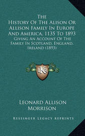 The History of the Alison or Allison Family in Europe and America, 1135 to 1893: Giving an Account of the Family in Scotland, England, Ireland (1893) by Leonard Allison Morrison