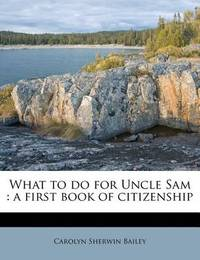 What to Do for Uncle Sam: A First Book of Citizenship by Carolyn Sherwin Bailey