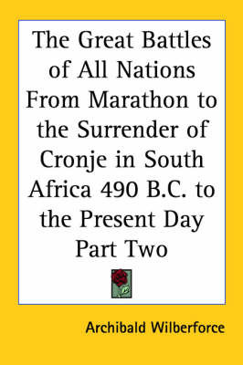 The Great Battles of All Nations From Marathon to the Surrender of Cronje in South Africa 490 B.C. to the Present Day Part Two by Archibald Wilberforce