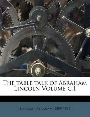 The Table Talk of Abraham Lincoln Volume C.1 by Abraham Lincoln