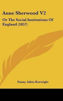 Anne Sherwood V2: Or the Social Institutions of England (1857) by Fanny Aikin- Kortright