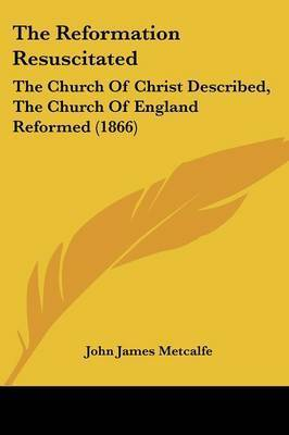 The Reformation Resuscitated: The Church of Christ Described, the Church of England Reformed (1866) by John James Metcalfe