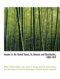 Income in the United States, Its Amount and Distribution, 1909-1919 by Wesley C Mitchell