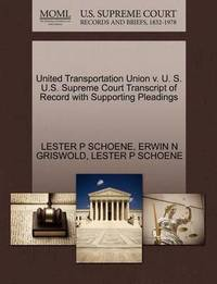 United Transportation Union V. U. S. U.S. Supreme Court Transcript of Record with Supporting Pleadings by Lester P Schoene