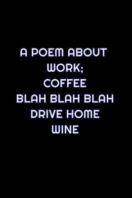 A Poem About Work; Coffee Blah Blah Blah Drive Home Wine by Simply Career Notebooks