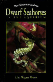 The Complete Guide to Dwarf Seahorses in the Aquarium by Alisa Wagner Abbott image