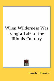 When Wilderness Was King a Tale of the Illinois Country by Randall Parrish image