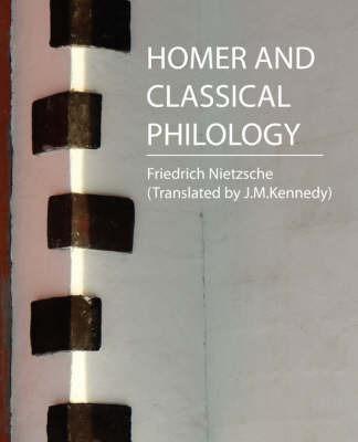 Homer and Classical Philology - Nietzsche by Nietzsche (Translated by J M K Friedrich Nietzsche (Translated by J M K